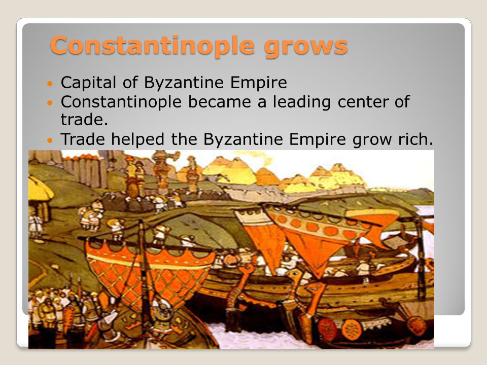 Constantinople grows Capital of Byzantine Empire