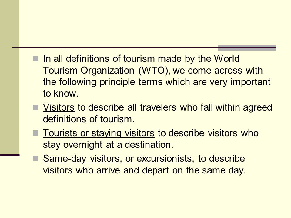 In all definitions of tourism made by the World Tourism Organization (WTO), we come across with the following principle terms which are very important to know.