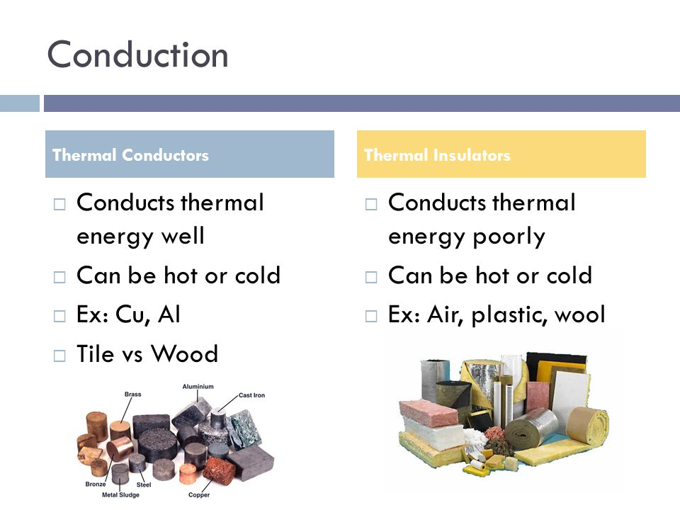 Conduction Conducts thermal energy well Can be hot or cold Ex: Cu, Al