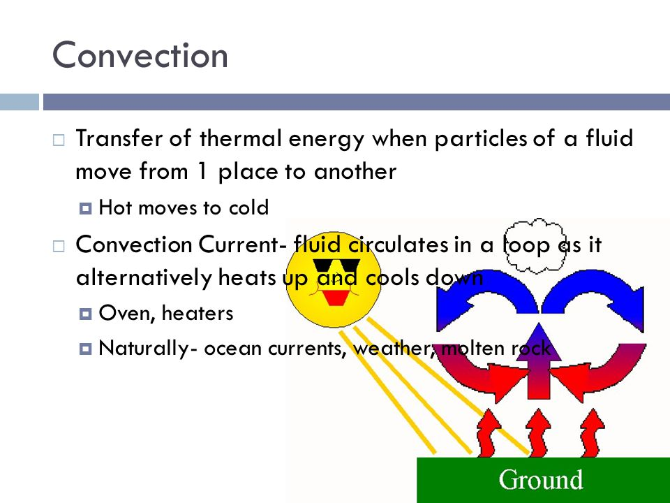 Convection Transfer of thermal energy when particles of a fluid move from 1 place to another. Hot moves to cold.