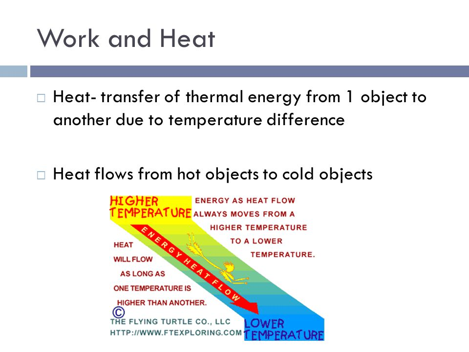 Work and Heat Heat- transfer of thermal energy from 1 object to another due to temperature difference.