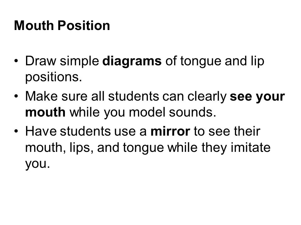 Mouth Position Draw simple diagrams of tongue and lip positions. Make sure all students can clearly see your mouth while you model sounds.