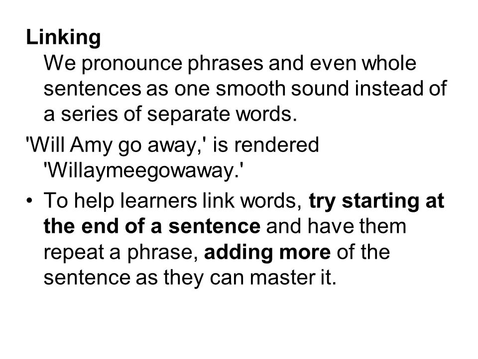 Linking We pronounce phrases and even whole sentences as one smooth sound instead of a series of separate words.