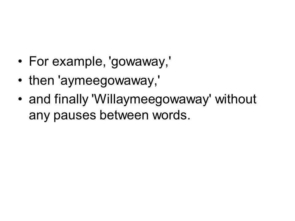 For example, gowaway, then aymeegowaway, and finally Willaymeegowaway without any pauses between words.