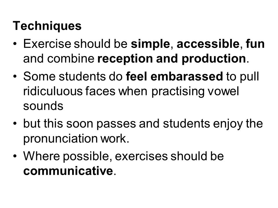 Techniques Exercise should be simple, accessible, fun and combine reception and production.