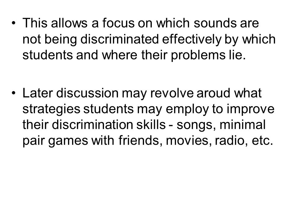 This allows a focus on which sounds are not being discriminated effectively by which students and where their problems lie.