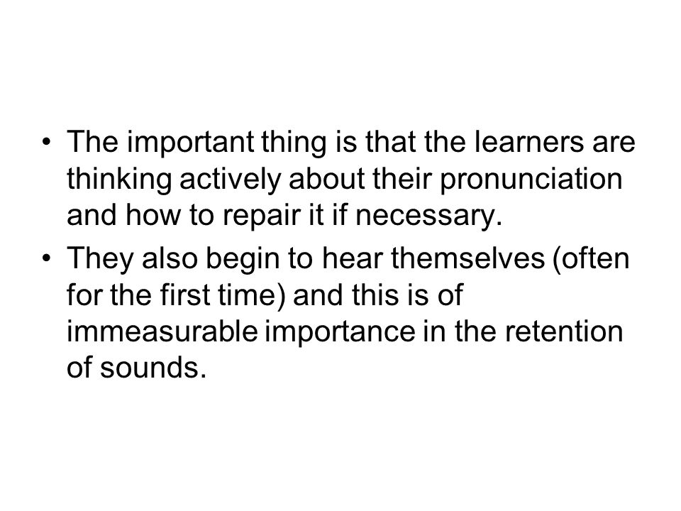 The important thing is that the learners are thinking actively about their pronunciation and how to repair it if necessary.