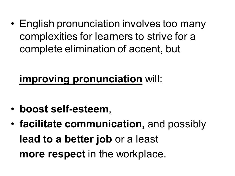 English pronunciation involves too many complexities for learners to strive for a complete elimination of accent, but