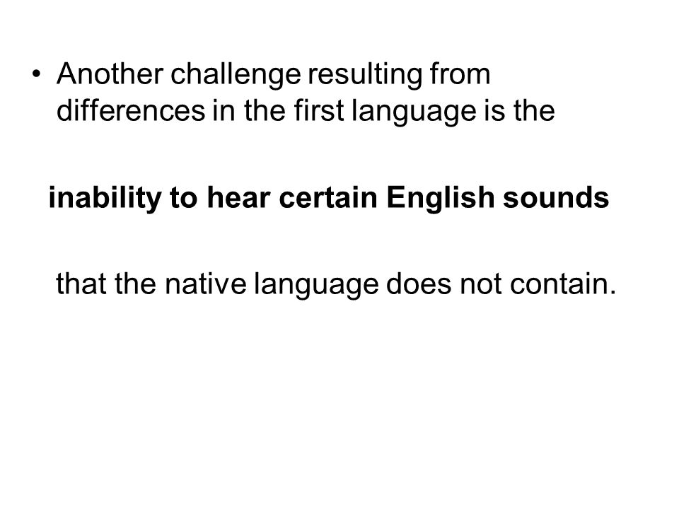 Another challenge resulting from differences in the first language is the