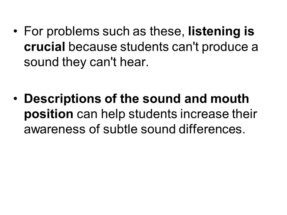 For problems such as these, listening is crucial because students can t produce a sound they can t hear.