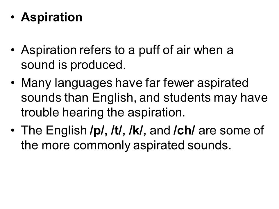 Aspiration Aspiration refers to a puff of air when a sound is produced.