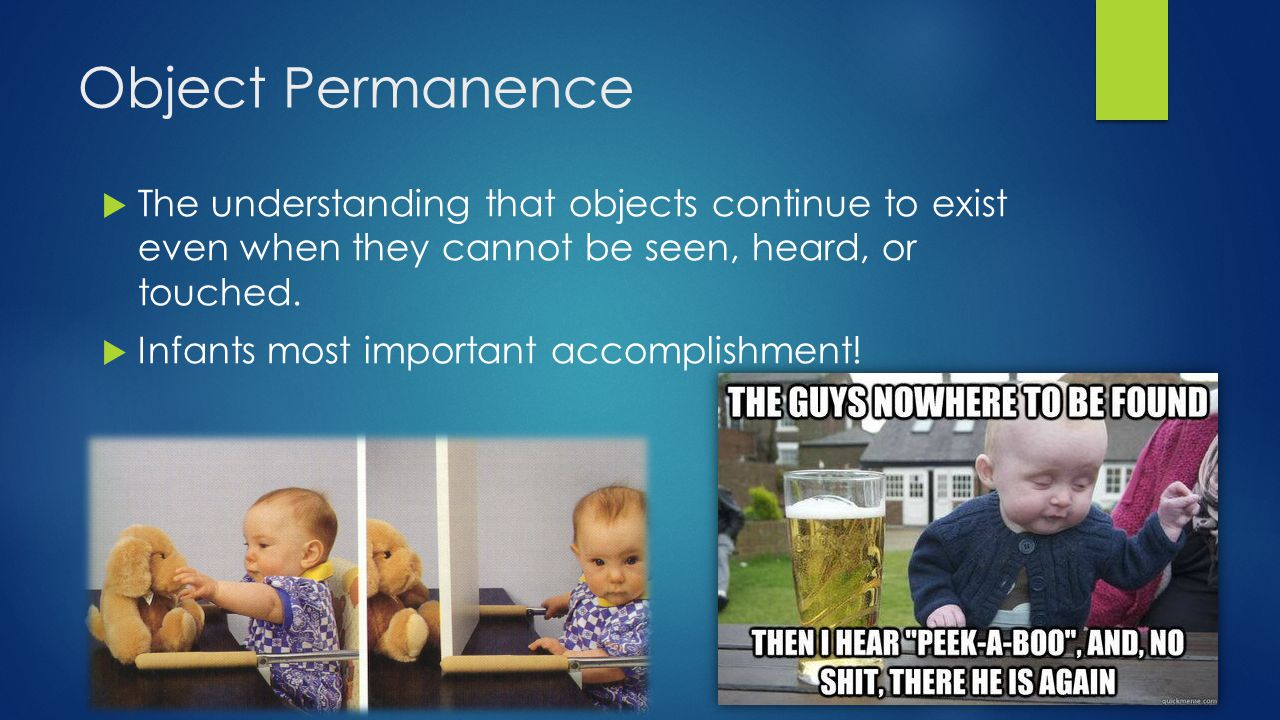 Object Permanence The understanding that objects continue to exist even when they cannot be seen, heard, or touched.