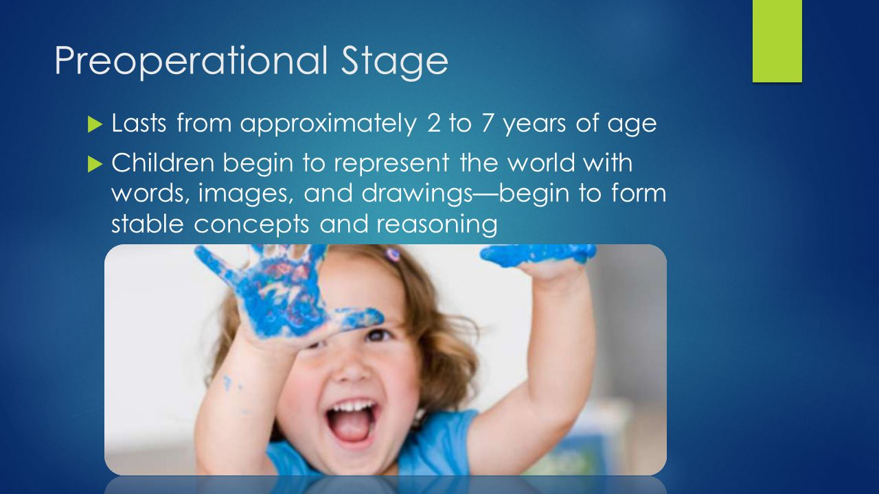 Preoperational Stage Lasts from approximately 2 to 7 years of age