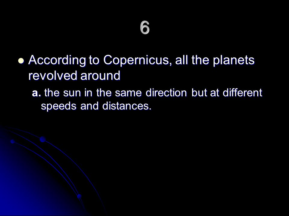 6 According to Copernicus, all the planets revolved around