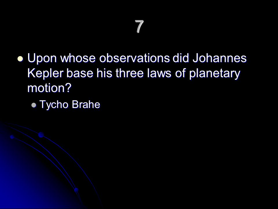 7 Upon whose observations did Johannes Kepler base his three laws of planetary motion Tycho Brahe
