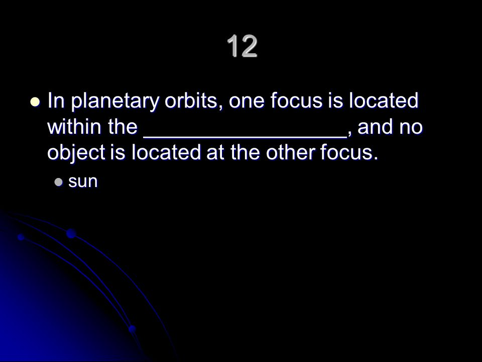 12 In planetary orbits, one focus is located within the _________________, and no object is located at the other focus.