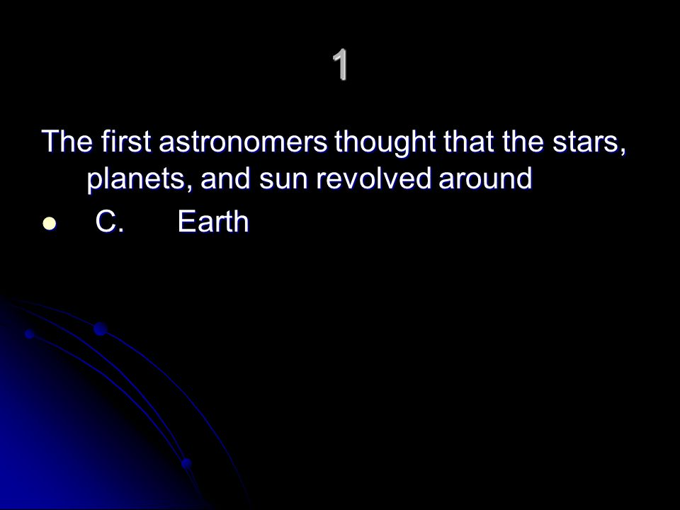 1 The first astronomers thought that the stars, planets, and sun revolved around C. Earth
