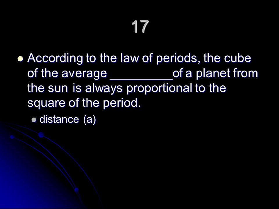17 According to the law of periods, the cube of the average _________of a planet from the sun is always proportional to the square of the period.