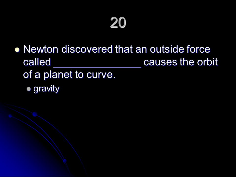 20 Newton discovered that an outside force called _______________ causes the orbit of a planet to curve.