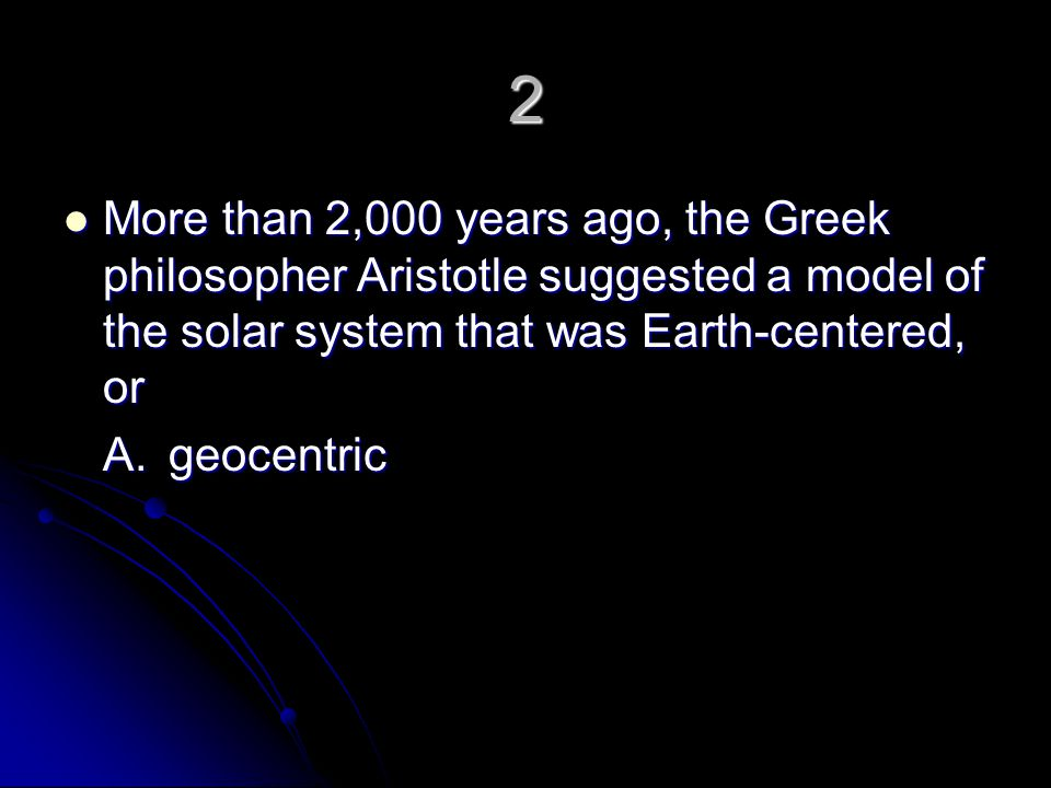 2 More than 2,000 years ago, the Greek philosopher Aristotle suggested a model of the solar system that was Earth-centered, or.