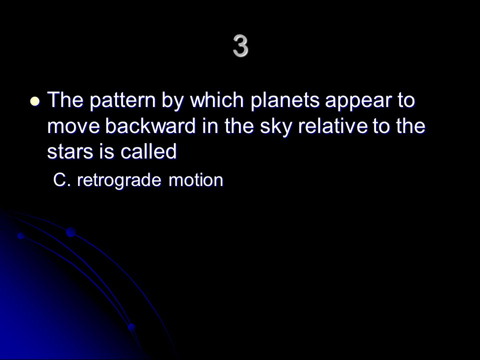 3 The pattern by which planets appear to move backward in the sky relative to the stars is called.