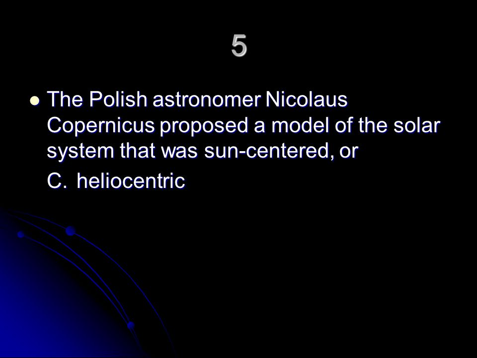 5 The Polish astronomer Nicolaus Copernicus proposed a model of the solar system that was sun-centered, or.