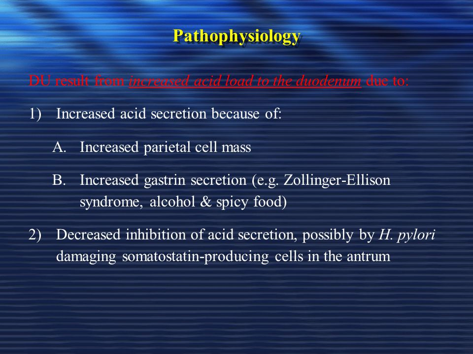 Pathophysiology DU result from increased acid load to the duodenum due to: Increased acid secretion because of: