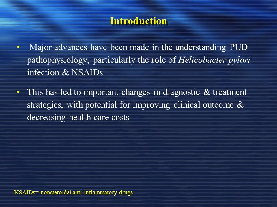 Introduction Major advances have been made in the understanding PUD pathophysiology, particularly the role of Helicobacter pylori infection & NSAIDs.