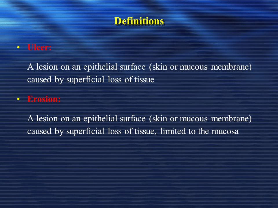 Definitions Ulcer: A lesion on an epithelial surface (skin or mucous membrane) caused by superficial loss of tissue.