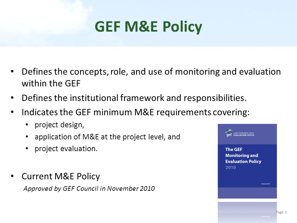 GEF M&E Policy Defines the concepts, role, and use of monitoring and evaluation within the GEF.