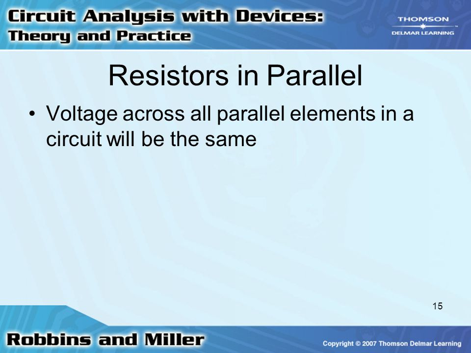 Resistors in Parallel Voltage across all parallel elements in a circuit will be the same
