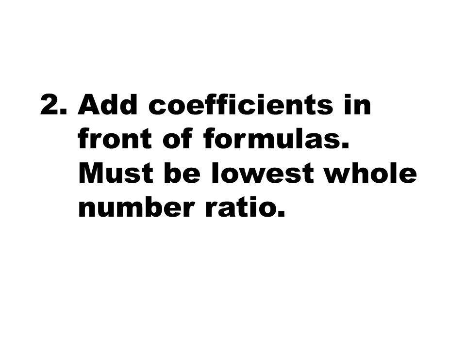 Add coefficients in front of formulas. Must be lowest whole number ratio.