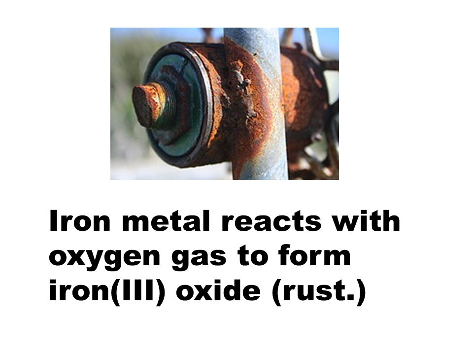 Iron metal reacts with oxygen gas to form iron(III) oxide (rust.)