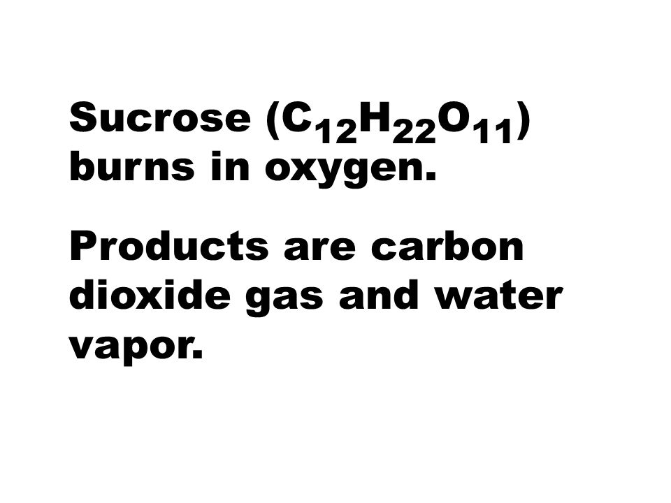 Sucrose (C12H22O11) burns in oxygen.