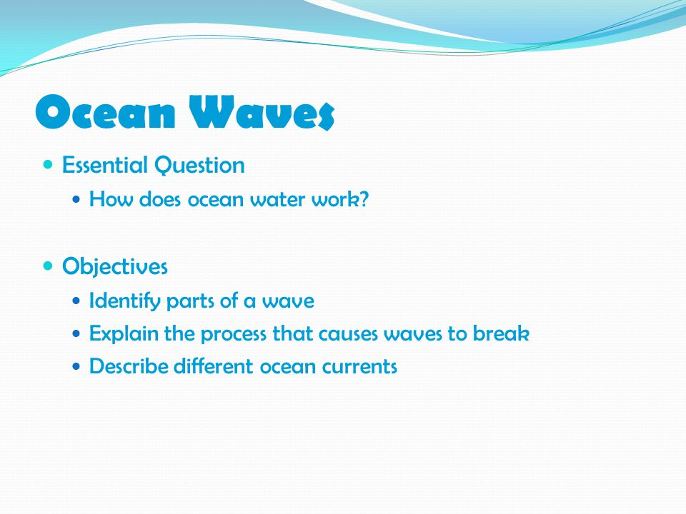 Ocean Waves Essential Question Objectives How does ocean water work