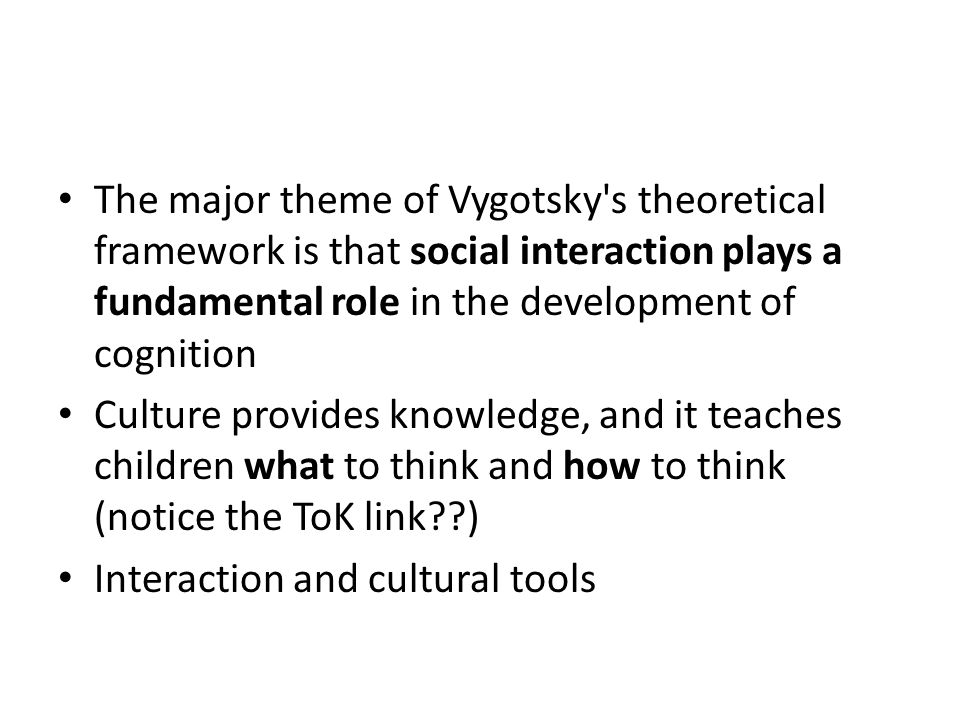 The major theme of Vygotsky s theoretical framework is that social interaction plays a fundamental role in the development of cognition