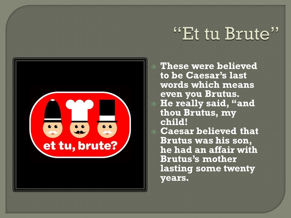 Et tu Brute These were believed to be Caesar's last words which means even you Brutus. He really said, and thou Brutus, my child!