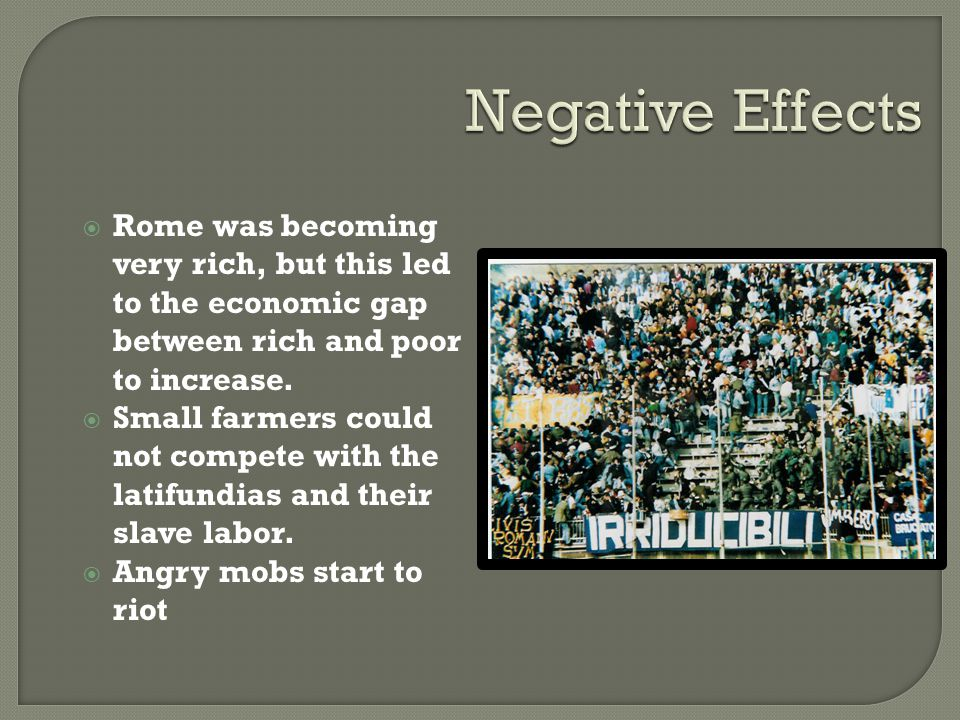 Negative Effects Rome was becoming very rich, but this led to the economic gap between rich and poor to increase.
