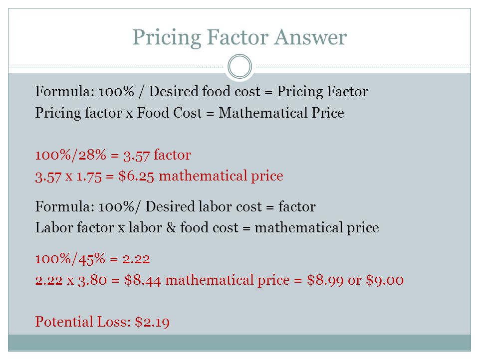 Pricing Factor Answer Formula: 100% / Desired food cost = Pricing Factor. Pricing factor x Food Cost = Mathematical Price.