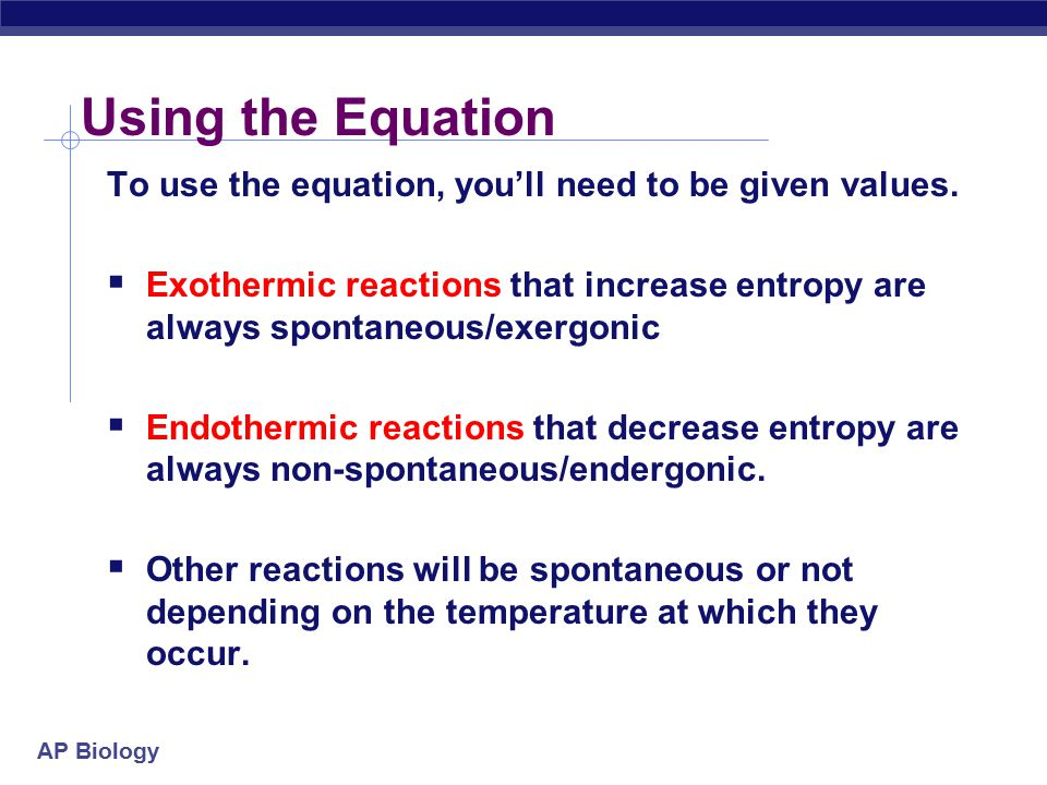 Using the Equation To use the equation, you'll need to be given values. Exothermic reactions that increase entropy are always spontaneous/exergonic.