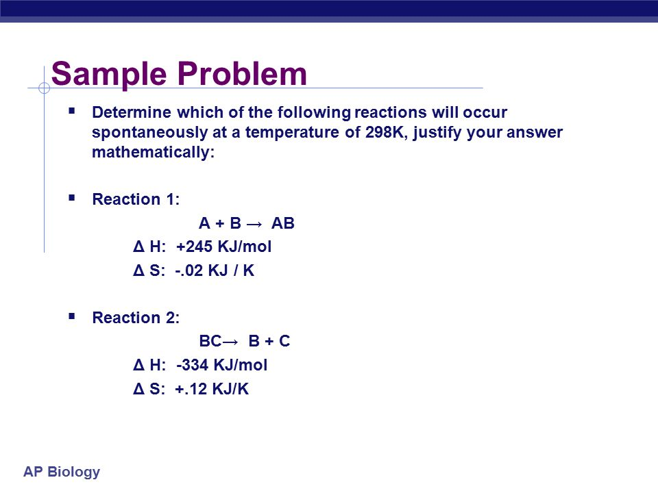 Sample Problem Determine which of the following reactions will occur spontaneously at a temperature of 298K, justify your answer mathematically: