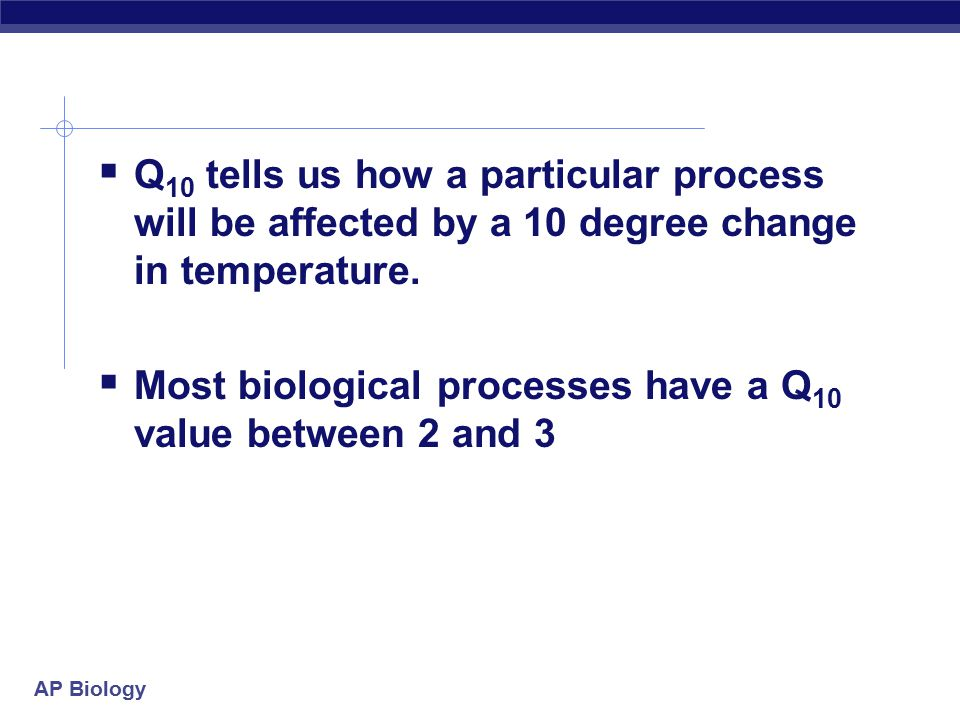 Q10 tells us how a particular process will be affected by a 10 degree change in temperature.