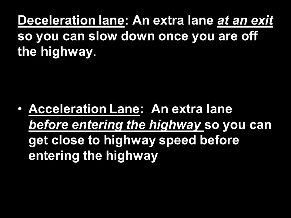 Deceleration lane: An extra lane at an exit so you can slow down once you are off the highway.