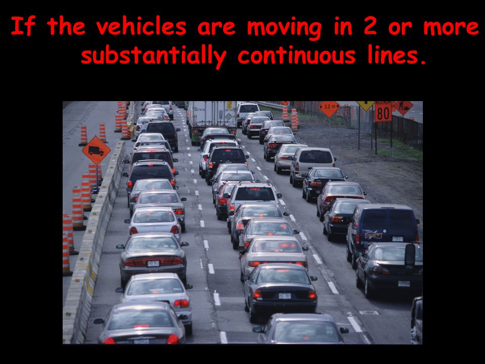 If the vehicles are moving in 2 or more substantially continuous lines.
