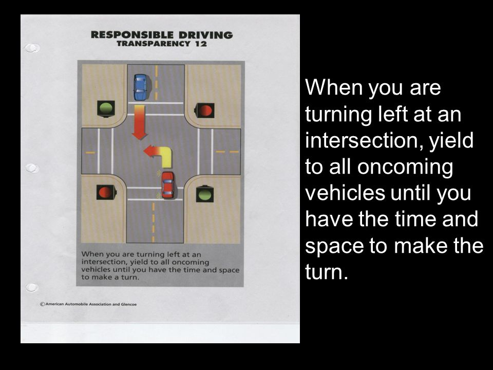 When you are turning left at an intersection, yield to all oncoming vehicles until you have the time and space to make the turn.