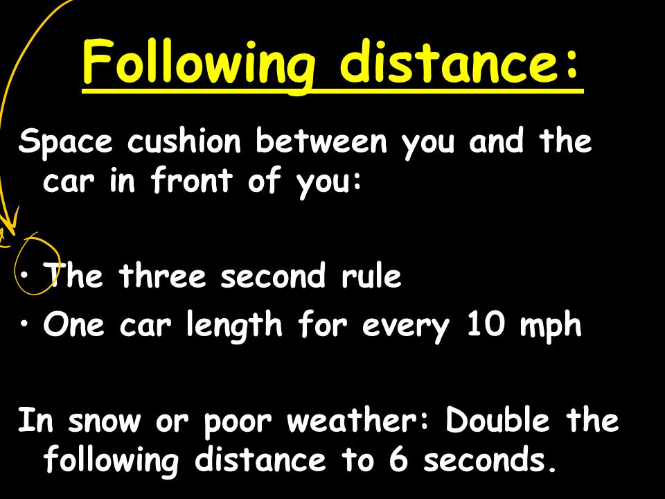 Following distance: Space cushion between you and the car in front of you: The three second rule. One car length for every 10 mph.