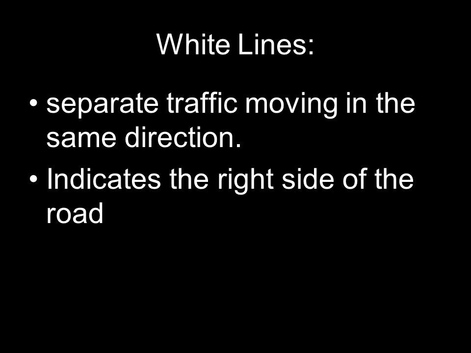 White Lines: separate traffic moving in the same direction. Indicates the right side of the road