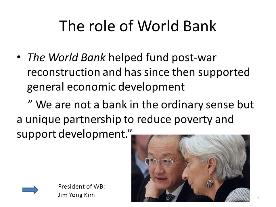 The role of World Bank The World Bank helped fund post-war reconstruction and has since then supported general economic development.