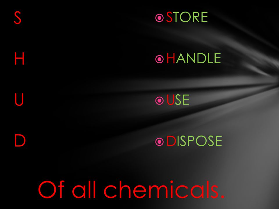 S H U D STORE HANDLE USE DISPOSE Of all chemicals.