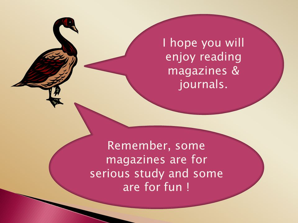 I hope you will enjoy reading magazines & journals.